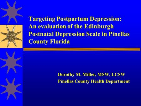 Targeting Postpartum Depression: An evaluation of the Edinburgh Postnatal Depression Scale in Pinellas County Florida Dorothy M. Miller, MSW, LCSW Pinellas.