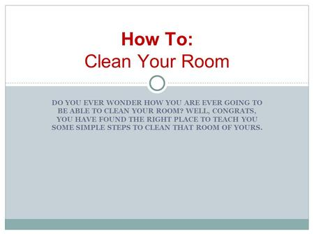 DO YOU EVER WONDER HOW YOU ARE EVER GOING TO BE ABLE TO CLEAN YOUR ROOM? WELL, CONGRATS, YOU HAVE FOUND THE RIGHT PLACE TO TEACH YOU SOME SIMPLE STEPS.