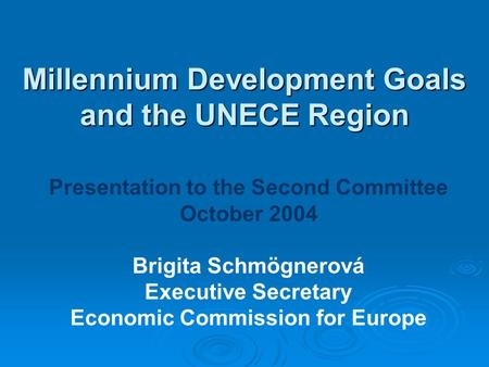 Millennium Development Goals and the UNECE Region Presentation to the Second Committee October 2004 Brigita Schmögnerová Executive Secretary Economic Commission.