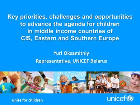 Key priorities, challenges and opportunities to advance the agenda for children in middle income countries of CIS, Eastern and Southern Europe Yuri Oksamitniy.
