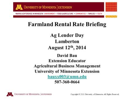 Farmland Rental Rate Briefing Ag Lender Day Lamberton August 12 th, 2014 David Bau Extension Educator Agricultural Business Management University of Minnesota.