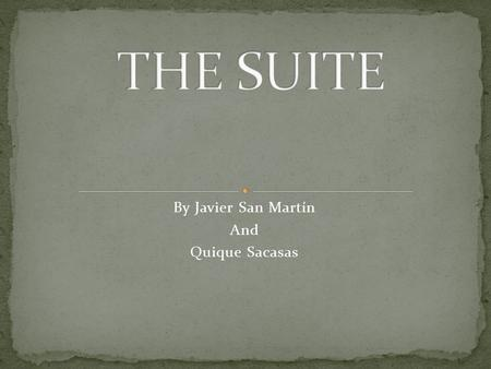 By Javier San Martín And Quique Sacasas. What is a suite? History of the suite Important autors The best compositions.