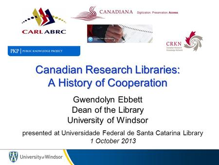Canadian Research Libraries: A History of Cooperation Canadian Research Libraries: A History of Cooperation Gwendolyn Ebbett Dean of the Library University.