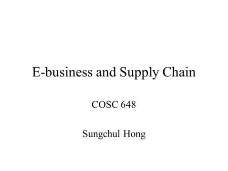 E-business and Supply Chain COSC 648 Sungchul Hong.
