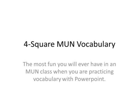 4-Square MUN Vocabulary The most fun you will ever have in an MUN class when you are practicing vocabulary with Powerpoint.