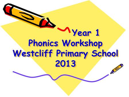 Year 1 Phonics Workshop Westcliff Primary School 2013