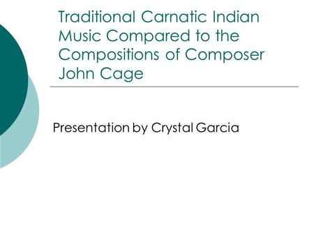 Traditional Carnatic Indian Music Compared to the Compositions of Composer John Cage Presentation by Crystal Garcia.