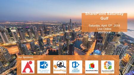 SharePoint Saturday Gulf Saturday, April 12 th,2014 Live Online #SPSGulf Our Sponsors: