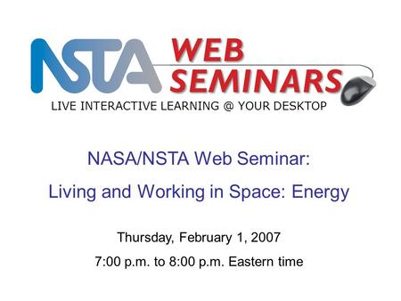 NASA/NSTA Web Seminar: Living and Working in Space: Energy LIVE INTERACTIVE YOUR DESKTOP Thursday, February 1, 2007 7:00 p.m. to 8:00 p.m. Eastern.