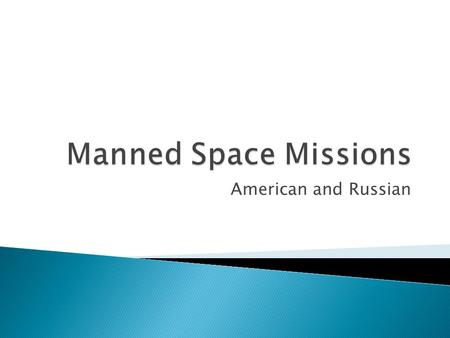 American and Russian.  Students will: 1) Learn the history of manned space flight 2) Be to state the objectives of important space programs (Apollo,