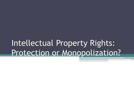 Intellectual Property Rights: Protection or Monopolization?