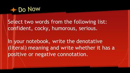 Do Now Select two words from the following list: confident, cocky, humorous, serious. In your notebook, write the denotative (literal) meaning and write.