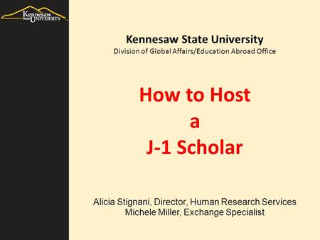 How to Host a J-1 Scholar Alicia Stignani, Director, Human Research Services Michele Miller, Exchange Specialist Kennesaw State University Division of.