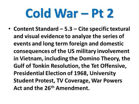Cold War – Pt 2 Content Standard – 5.3 – Cite specific textural and visual evidence to analyze the series of events and long term foreign and domestic.