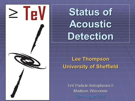 Status of Acoustic Detection Lee Thompson University of Sheffield TeV Particle Astrophysics II Madison, Wisconsin 29th August 2006.