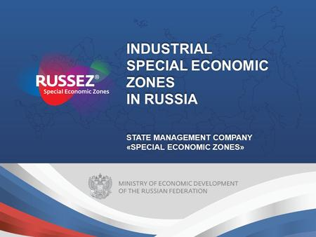 INDUSTRIAL SPECIAL ECONOMIC ZONES IN RUSSIA STATE MANAGEMENT COMPANY «SPECIAL ECONOMIC ZONES» INDUSTRIAL SPECIAL ECONOMIC ZONES IN RUSSIA STATE MANAGEMENT.