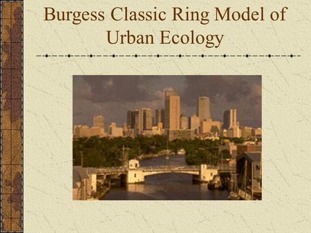 Burgess Classic Ring Model of Urban Ecology. CBD Central Business District Government Offices Business Shopping Churches Most accessible point Most expensive.