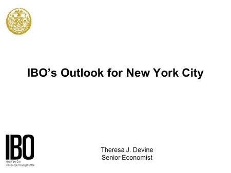 New York City Independent Budget Office IBO's Outlook for New York City Theresa J. Devine Senior Economist.