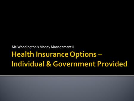 Mr. Woodington's Money Management II.  Options for individuals seeking health insurance not covered by their employer  Tips for purchasing individual.