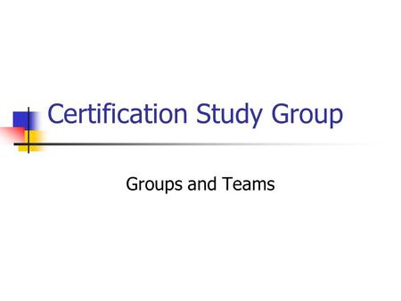 Certification Study <strong>Group</strong> <strong>Groups</strong> and Teams. <strong>Groups</strong> in Organizations Definitions <strong>Group</strong> Two or more people interacting to accomplish a common purpose or.