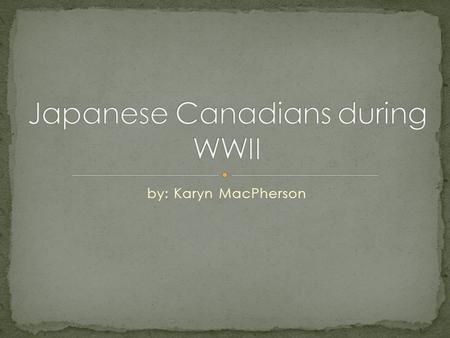 By: Karyn MacPherson. During the Second World War in January of 1941 the Canadian government started to show obvious discrimination towards Japanese Canadians.