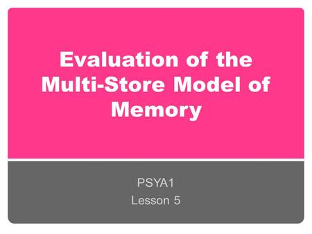 Evaluation of the Multi-Store Model of Memory PSYA1 Lesson 5.