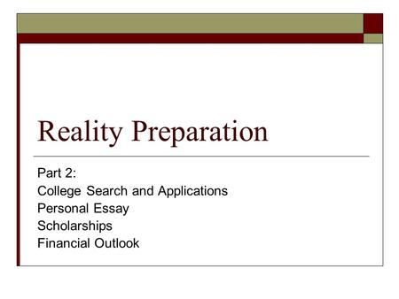 Reality Preparation Part 2: College Search and Applications Personal Essay Scholarships Financial Outlook.