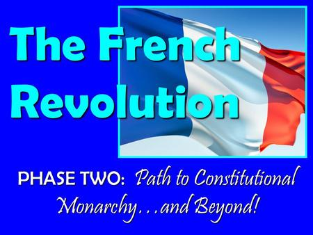 PHASE TWO: Path to Constitutional Monarchy…and Beyond! The French Revolution.