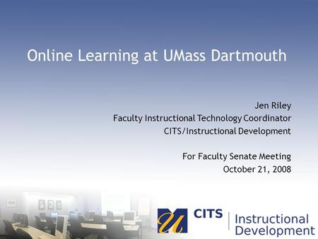 Online Learning at UMass Dartmouth Jen Riley Faculty Instructional Technology Coordinator CITS/Instructional Development For Faculty Senate Meeting October.
