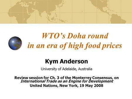 WTO's Doha round in an era of high food prices Kym Anderson University of Adelaide, Australia Review session for Ch. 3 of the Monterrey Consensus, on International.
