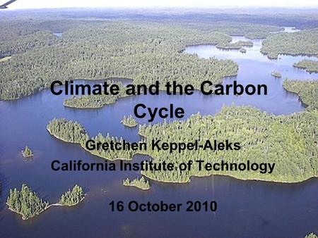 Climate and the Carbon Cycle Gretchen Keppel-Aleks California Institute of Technology 16 October 2010.