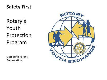 Safety First Rotary's Youth Protection Program Outbound Parent Presentation.