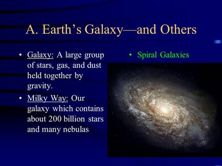 A. Earth's Galaxy—and Others Galaxy: A large group of stars, gas, and dust held together by gravity. Milky Way: Our galaxy which contains about 200 billion.