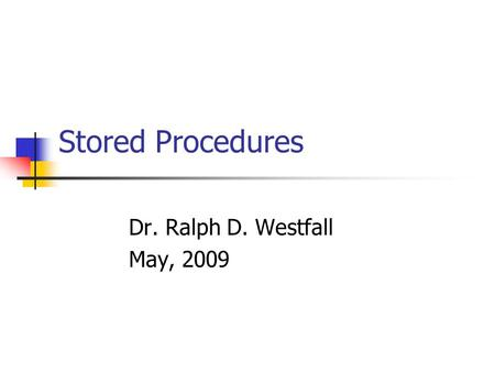 Stored Procedures Dr. Ralph D. Westfall May, 2009.