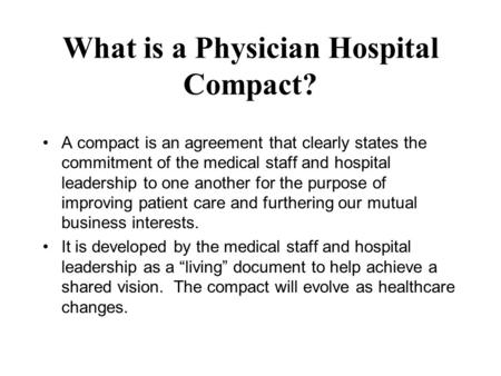 What is a Physician Hospital Compact? A compact is an agreement that clearly states the commitment of the medical staff and hospital leadership to one.