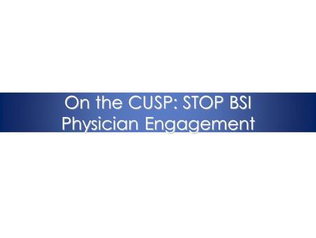 On the CUSP: STOP BSI Physician Engagement. Immersion Call Overview 1.Project overview 2.Science of Improving Patient Safety 3.Eliminating CLABSI 4.The.