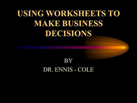 USING WORKSHEETS TO MAKE BUSINESS DECISIONS BY DR. ENNIS - COLE.