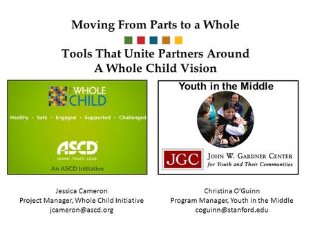 Moving From Parts to a Whole Tools That Unite Partners Around A Whole Child Vision Youth in the Middle Jessica Cameron Project Manager, Whole Child Initiative.