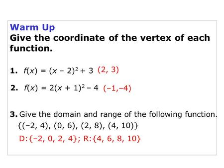 Warm Up Give the coordinate of the vertex of each function. 2. f(x) = 2(x + 1) 2 – 4 1. f(x) = (x – 2) 2 + 3 3. Give the domain and range of the following.