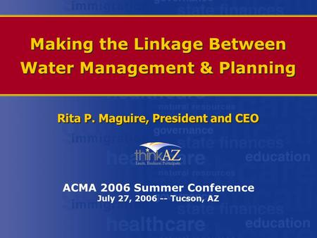 Making the Linkage Between Water Management & Planning Rita P. Maguire, President and CEO ACMA 2006 Summer Conference July 27, 2006 -- Tucson, AZ.