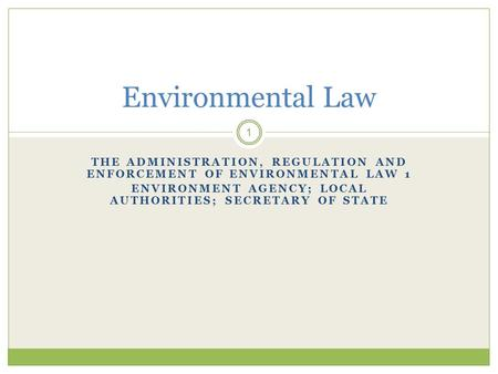 THE ADMINISTRATION, REGULATION AND ENFORCEMENT OF ENVIRONMENTAL LAW 1 ENVIRONMENT AGENCY; LOCAL AUTHORITIES; SECRETARY OF STATE 1 Environmental Law.