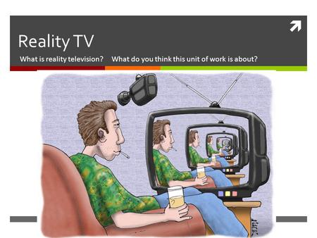  Reality TV What is reality television? What do you think this unit of work is about?