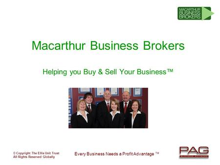 © Copyright The Ellis Unit Trust All Rights Reserved Globally Every Business Needs a Profit Advantage ™ Macarthur Business Brokers Helping you Buy & Sell.