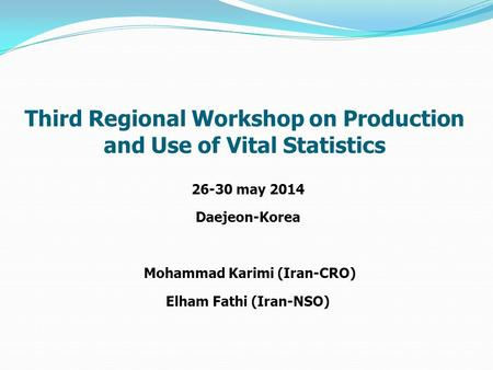 26-30 may 2014 Daejeon-Korea Mohammad Karimi (Iran-CRO) Elham Fathi (Iran-NSO) Third Regional Workshop on Production and Use of Vital Statistics.