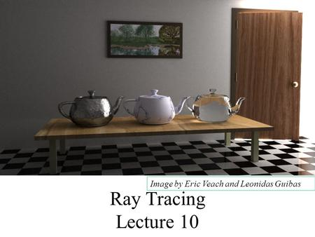 1 <strong>Ray</strong> Tracing Lecture 10 Image by Eric Veach and Leonidas Guibas.