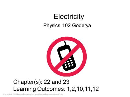 Copyright © 2008 Pearson Education, Inc., publishing as Pearson Addison-Wesley Electricity Physics 102 Goderya Chapter(s): 22 and 23 Learning Outcomes:
