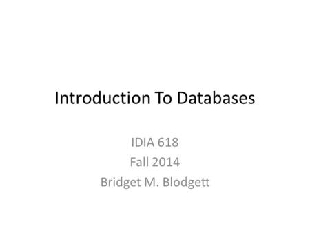Introduction To Databases IDIA 618 Fall 2014 Bridget M. Blodgett.