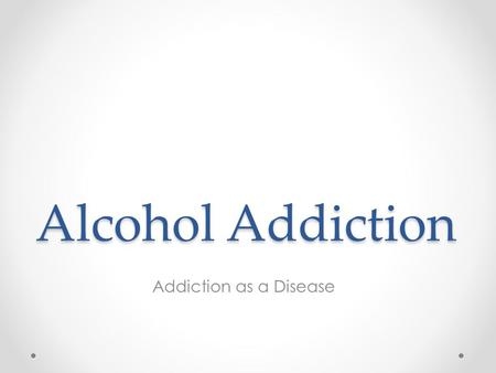Alcohol Addiction Addiction as a Disease. The Disease Model This model looks at alcoholism as a disease for these reasons: o Alcoholism is chronic, o.