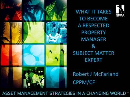 WHAT IT TAKES TO BECOME A RESPECTED PROPERTY MANAGER & SUBJECT MATTER EXPERT Robert J McFarland CPPM/CF 1.