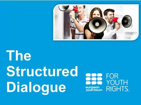 PRESENTATION The Structured Dialogue. What? A participative process for young people and decision-makers to discuss and elaborate recommendations jointly.